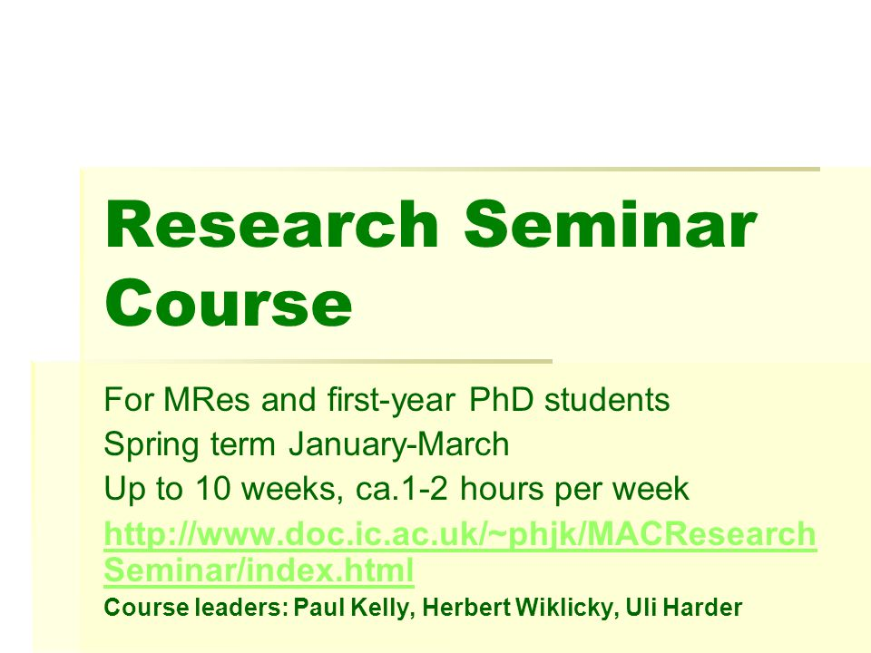Research Seminar Course For MRes and first-year PhD students Spring term January-March Up to 10 weeks, ca.1-2 hours per week http://www.doc.ic.ac.uk/~phjk/MACResearch Seminar/index.html Course leaders: Paul Kelly, Herbert Wiklicky, Uli Harder
