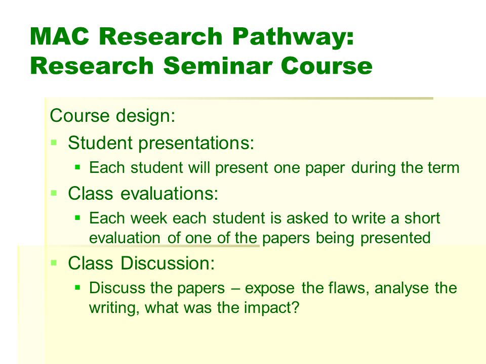 MAC Research Pathway: Research Seminar Course Course design: Student presentations: Each student will present one paper during the term Class evaluations: Each week each student is asked to write a short evaluation of one of the papers being presented Class Discussion: Discuss the papers – expose the flaws, analyse the writing, what was the impact