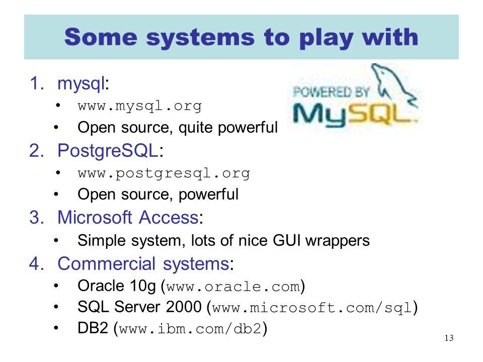 13 Some systems to play with 1.mysql: www.mysql.org Open source, quite powerful 2.PostgreSQL: www.postgresql.org Open source, powerful 3.Microsoft Acc