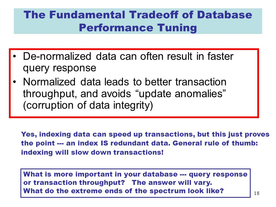 18 The Fundamental Tradeoff of Database Performance Tuning De-normalized data can often result in faster query response Normalized data leads to better transaction throughput, and avoids update anomalies (corruption of data integrity) What is more important in your database --- query response or transaction throughput.