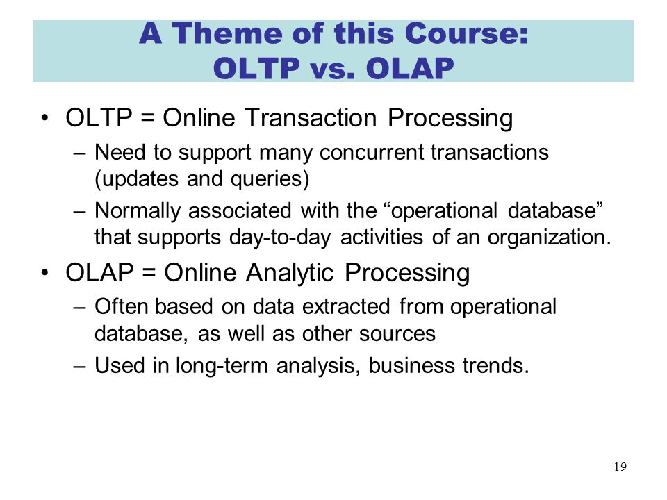 19 A Theme of this Course: OLTP vs.