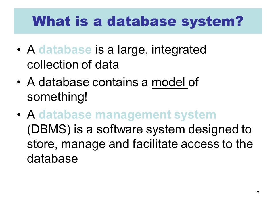 7 What is a database system? A database is a large, integrated collection of data A database contains a model of something! A database management syst