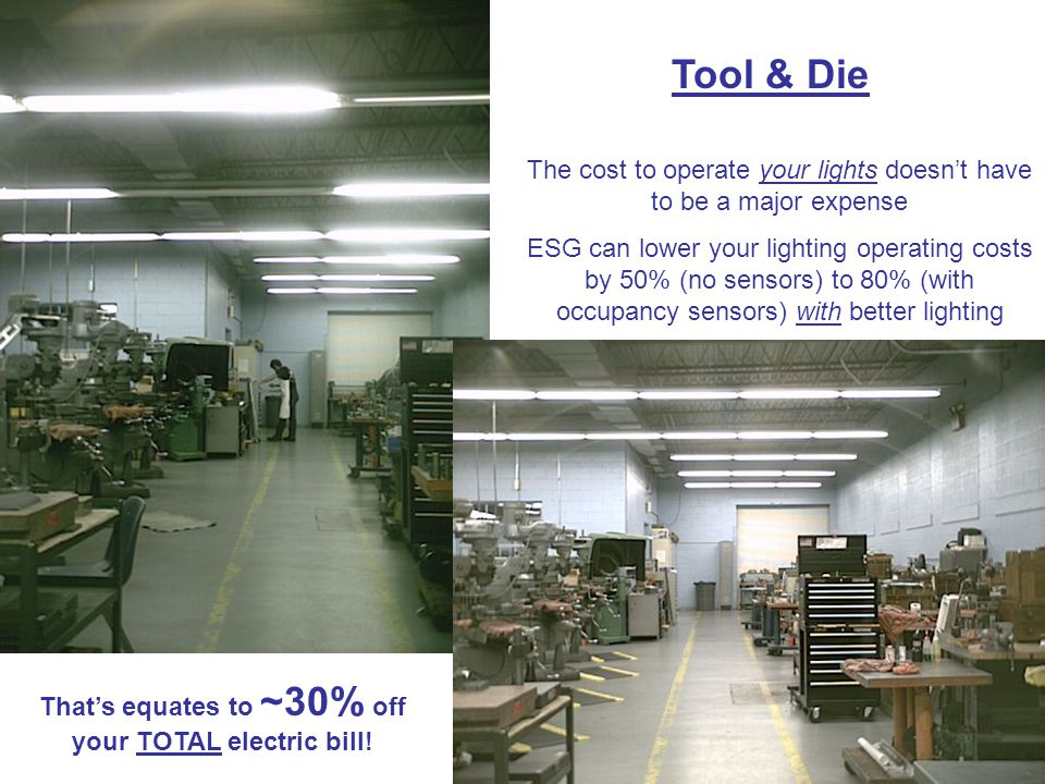 Tool & Die The cost to operate your lights doesnt have to be a major expense ESG can lower your lighting operating costs by 50% (no sensors) to 80% (with occupancy sensors) with better lighting Thats equates to ~30% off your TOTAL electric bill!