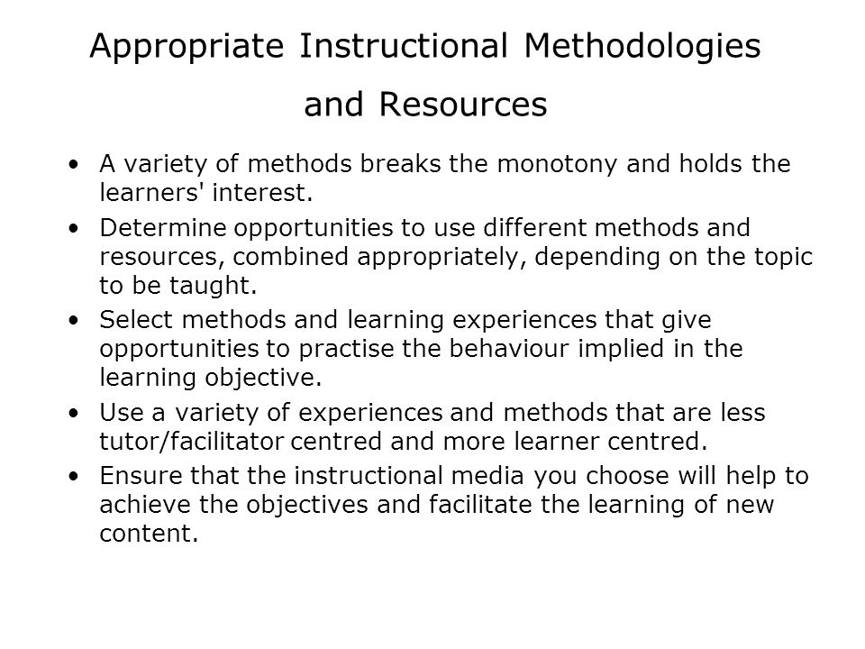 Appropriate Instructional Methodologies and Resources A variety of methods breaks the monotony and holds the learners' interest. Determine opportuniti
