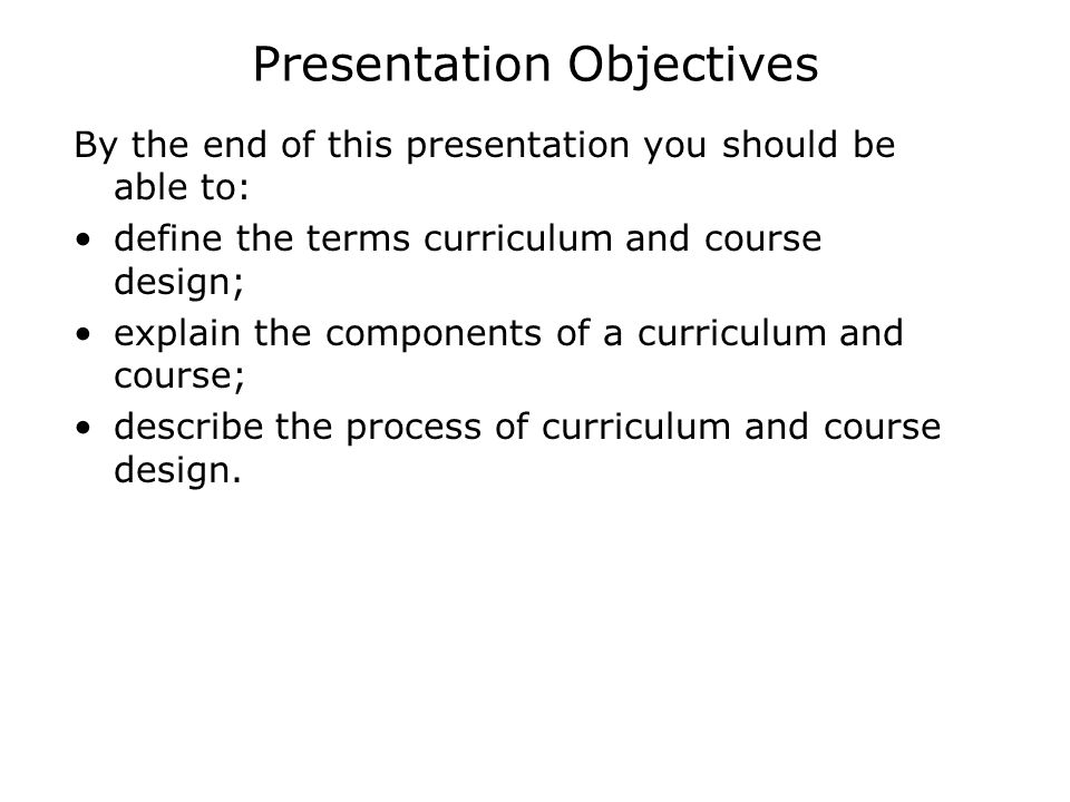 Presentation Objectives By the end of this presentation you should be able to: define the terms curriculum and course design; explain the components o