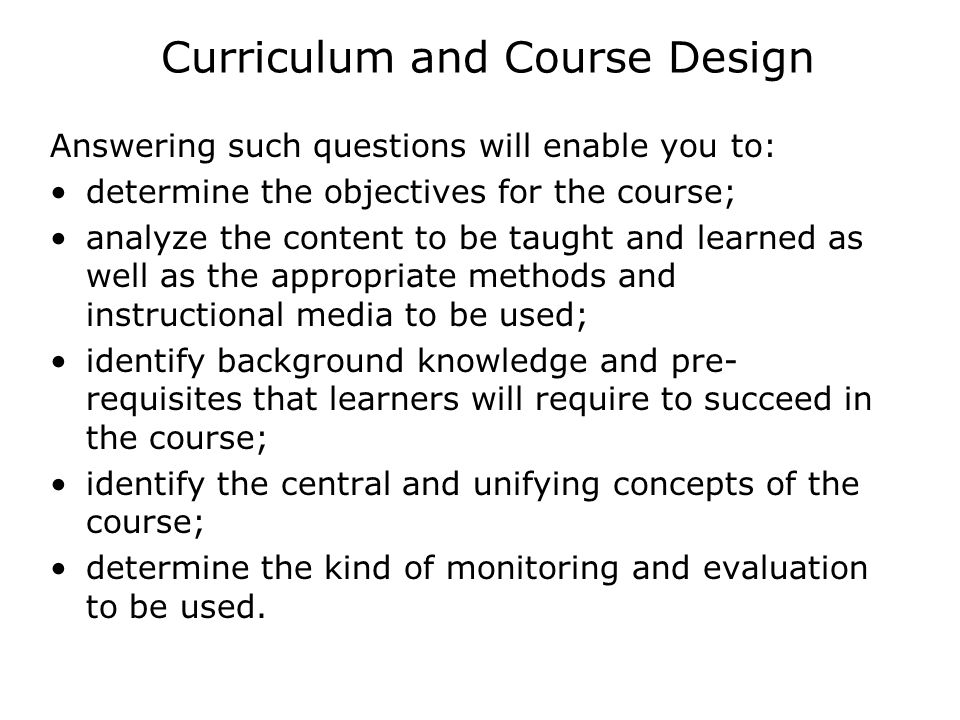 Curriculum and Course Design Answering such questions will enable you to: determine the objectives for the course; analyze the content to be taught an