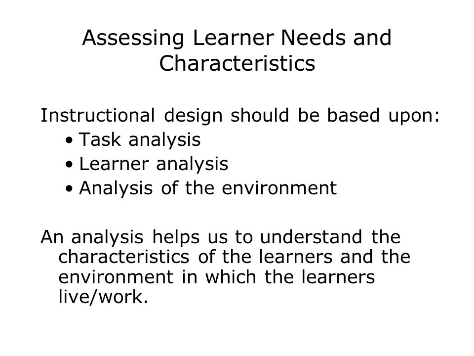Assessing Learner Needs and Characteristics Instructional design should be based upon: Task analysis Learner analysis Analysis of the environment An a