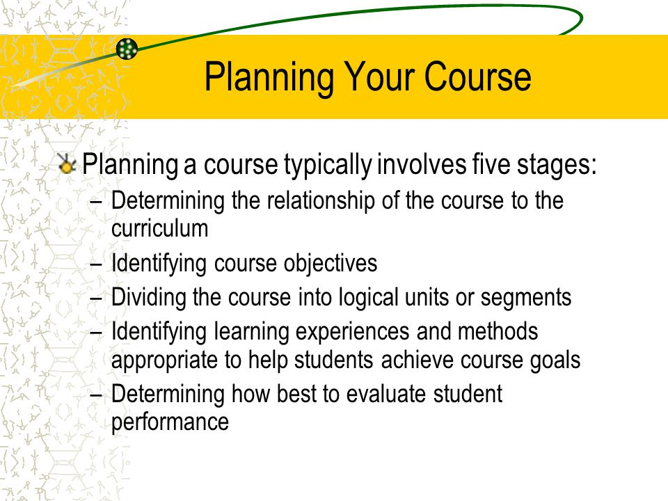 Planning Your Course Planning a course typically involves five stages: –Determining the relationship of the course to the curriculum –Identifying cour