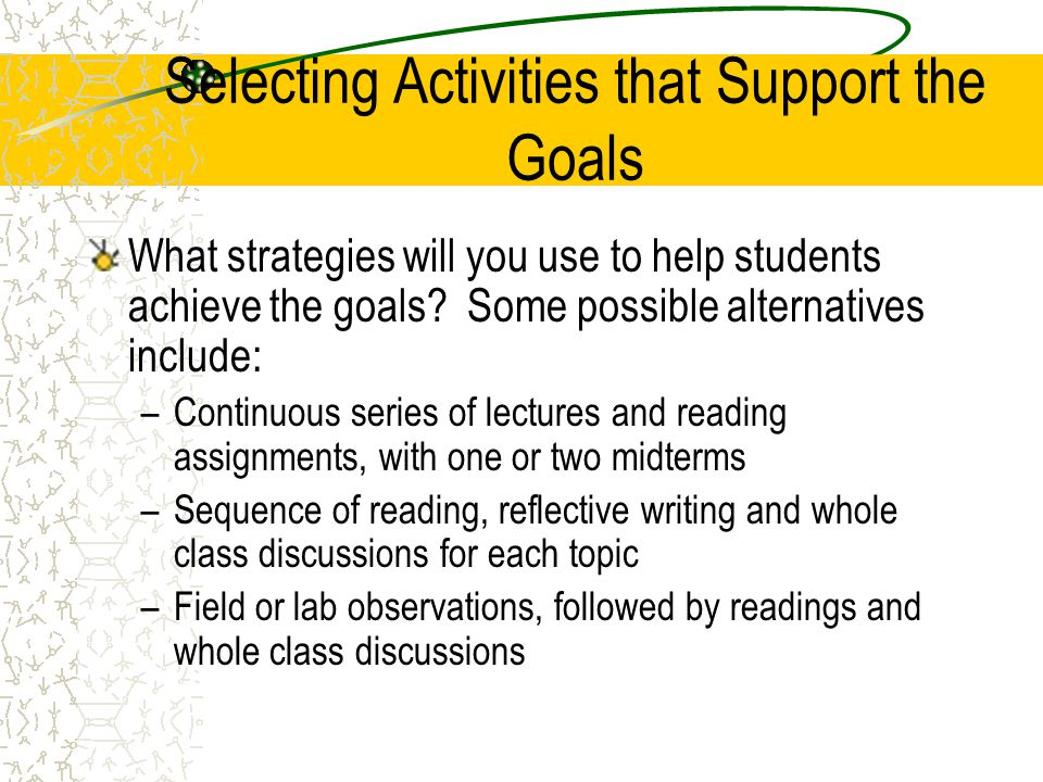 Selecting Activities that Support the Goals What strategies will you use to help students achieve the goals? Some possible alternatives include: –Cont