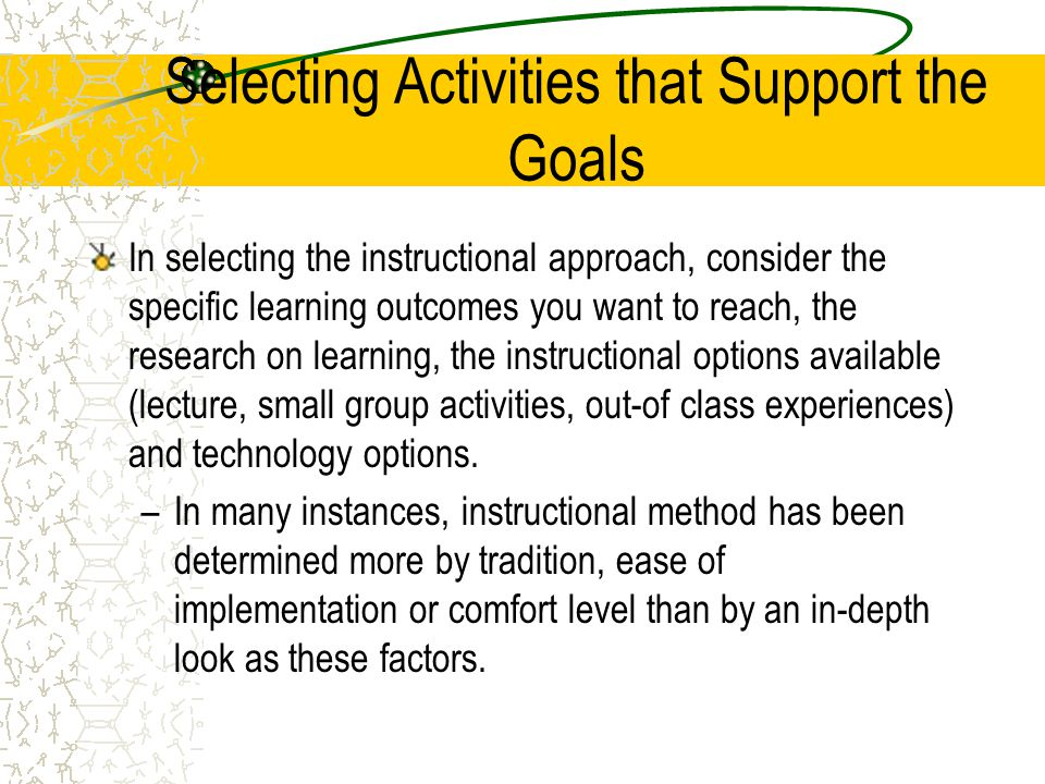 Selecting Activities that Support the Goals In selecting the instructional approach, consider the specific learning outcomes you want to reach, the re