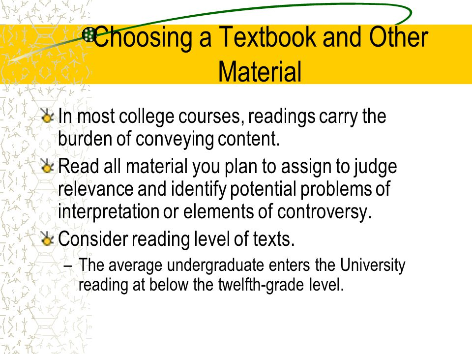 Choosing a Textbook and Other Material In most college courses, readings carry the burden of conveying content. Read all material you plan to assign t