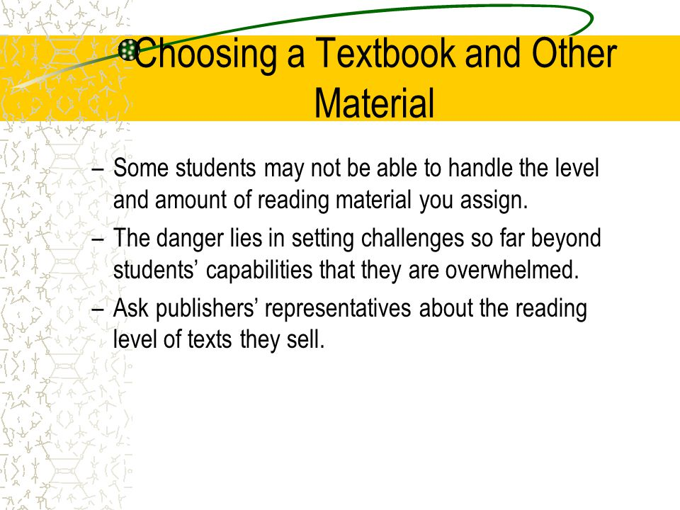 Choosing a Textbook and Other Material –Some students may not be able to handle the level and amount of reading material you assign. –The danger lies