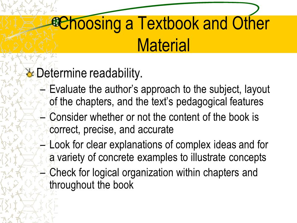 Choosing a Textbook and Other Material Determine readability. –Evaluate the authors approach to the subject, layout of the chapters, and the texts ped