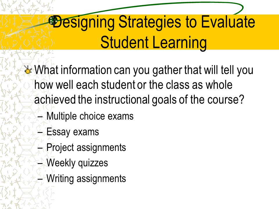 Designing Strategies to Evaluate Student Learning What information can you gather that will tell you how well each student or the class as whole achie
