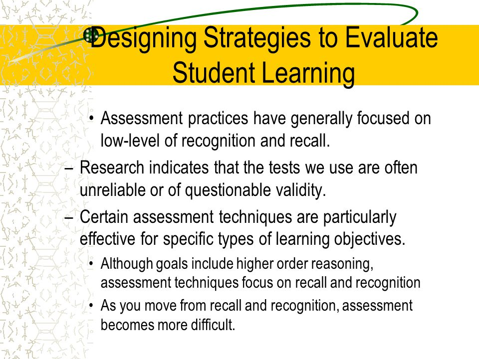 Designing Strategies to Evaluate Student Learning Assessment practices have generally focused on low-level of recognition and recall. –Research indica