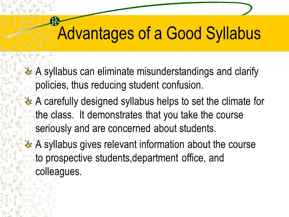 Advantages of a Good Syllabus A syllabus can eliminate misunderstandings and clarify policies, thus reducing student confusion. A carefully designed s