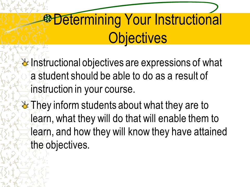 Determining Your Instructional Objectives Use these questions to guide goal setting: –What kinds of skills and levels of knowledge can you expect of students who register for the class.