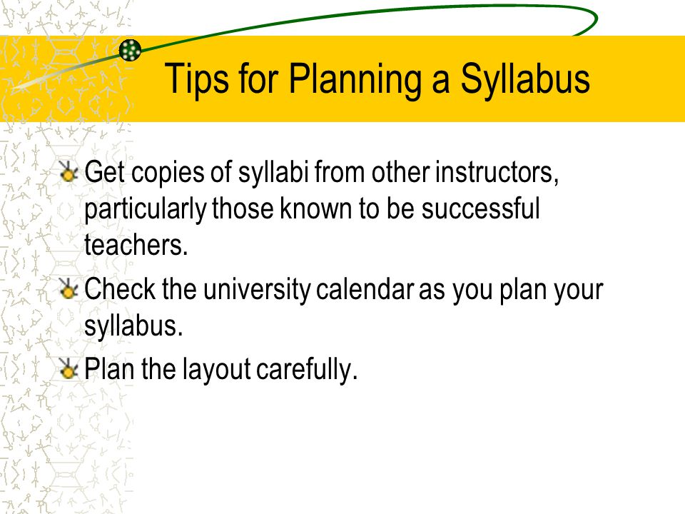 Tips for Planning a Syllabus Get copies of syllabi from other instructors, particularly those known to be successful teachers. Check the university ca