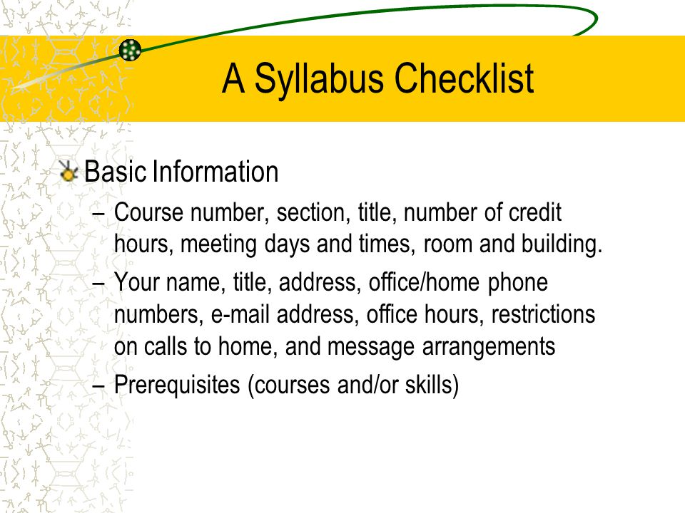 A Syllabus Checklist Basic Information –Course number, section, title, number of credit hours, meeting days and times, room and building. –Your name,