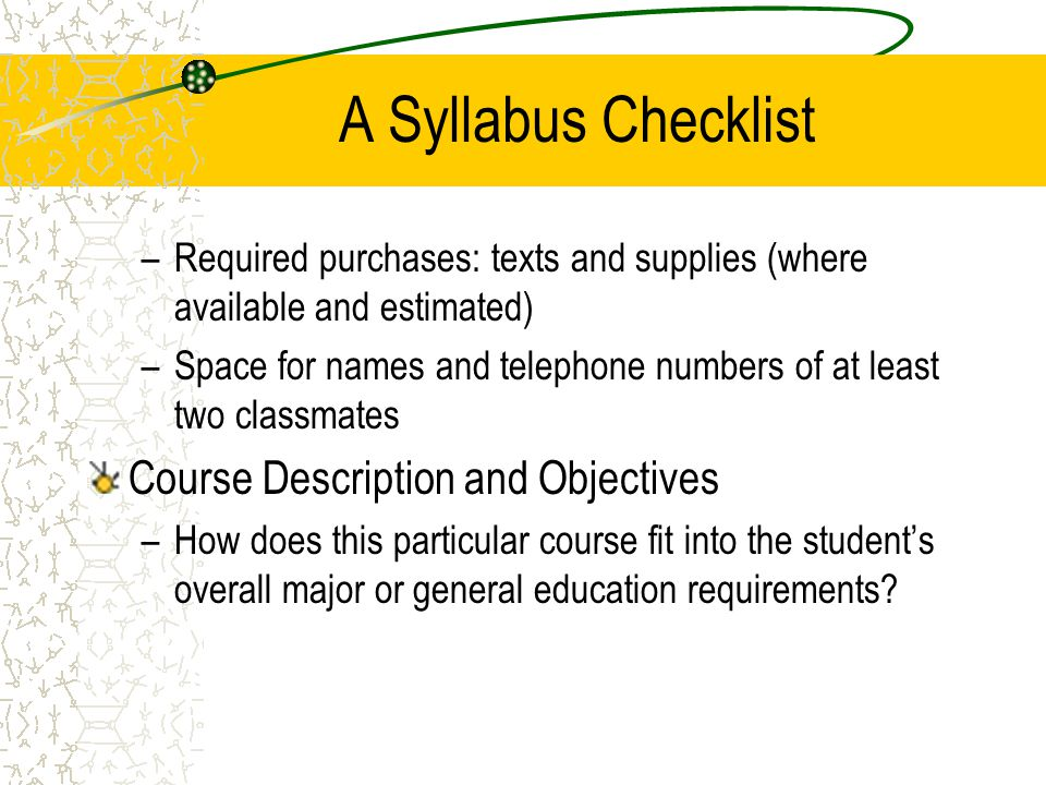A Syllabus Checklist –Required purchases: texts and supplies (where available and estimated) –Space for names and telephone numbers of at least two cl
