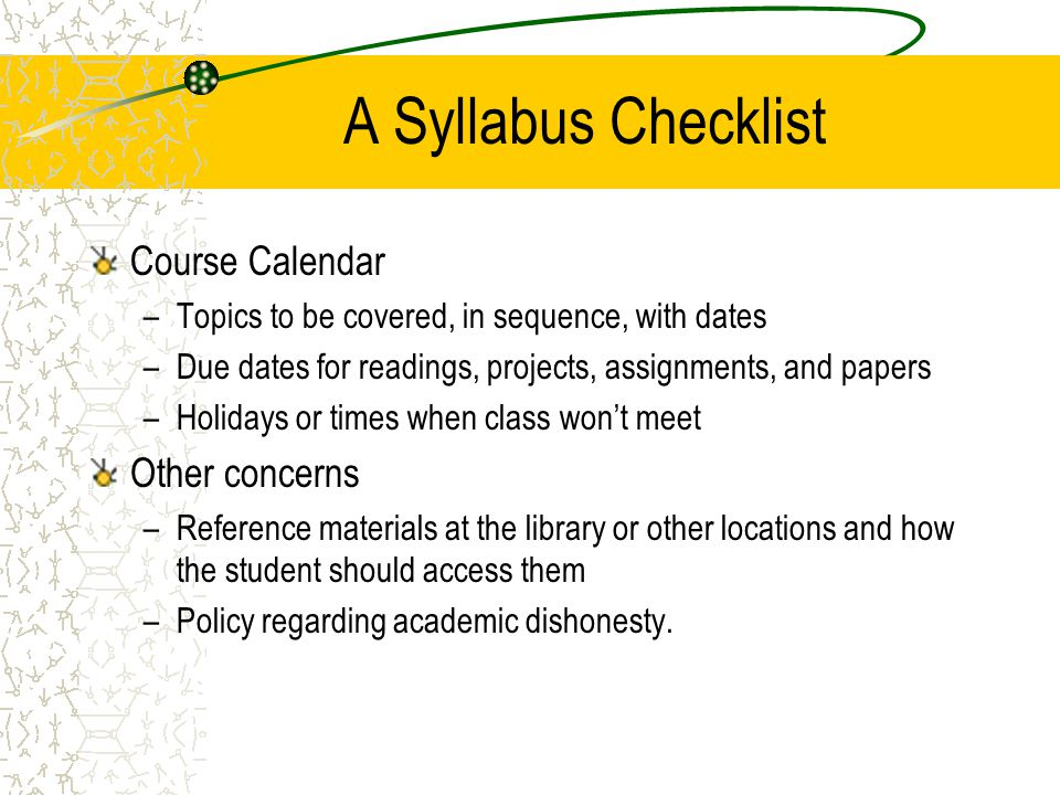 A Syllabus Checklist Course Calendar –Topics to be covered, in sequence, with dates –Due dates for readings, projects, assignments, and papers –Holida