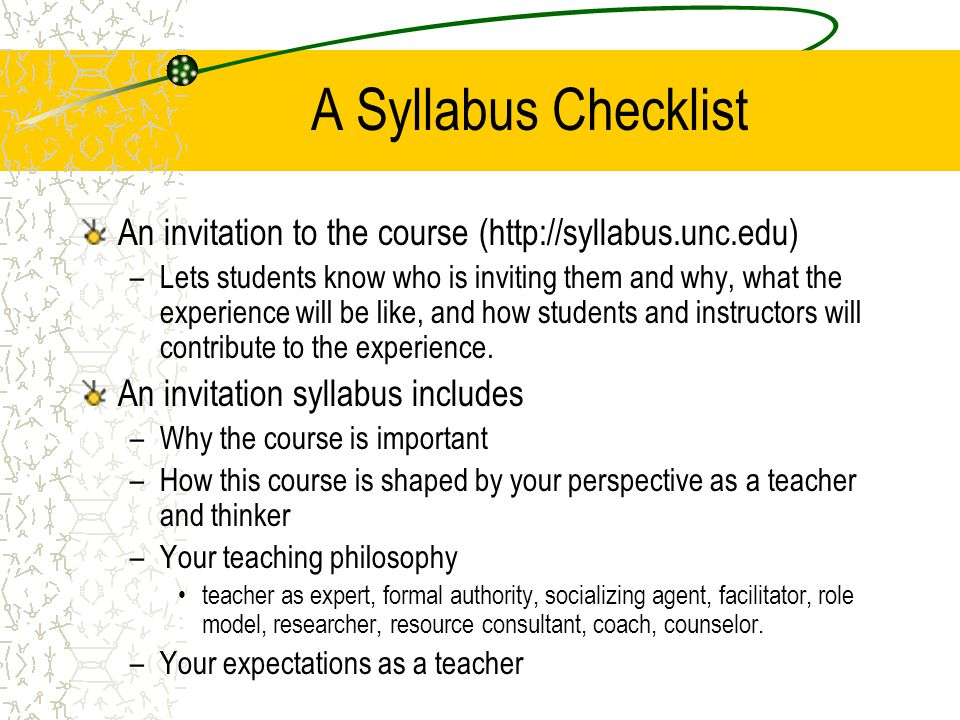 A Syllabus Checklist An invitation to the course (http://syllabus.unc.edu) –Lets students know who is inviting them and why, what the experience will