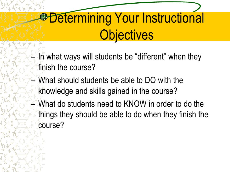 Determining Your Instructional Objectives Consider the desires and needs of society, the educational priorities of the institutions, school, or department; and the requirements of the appropriate field of knowledge (including the academic requirements of accrediting agencies.) –What kinds of tasks should students perform to help them acquire the knowledge they need to achieve their learning goals.