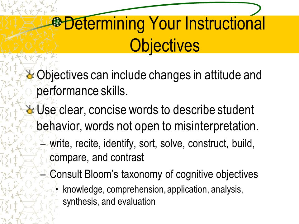 Determining Your Instructional Objectives Objectives can include changes in attitude and performance skills. Use clear, concise words to describe stud