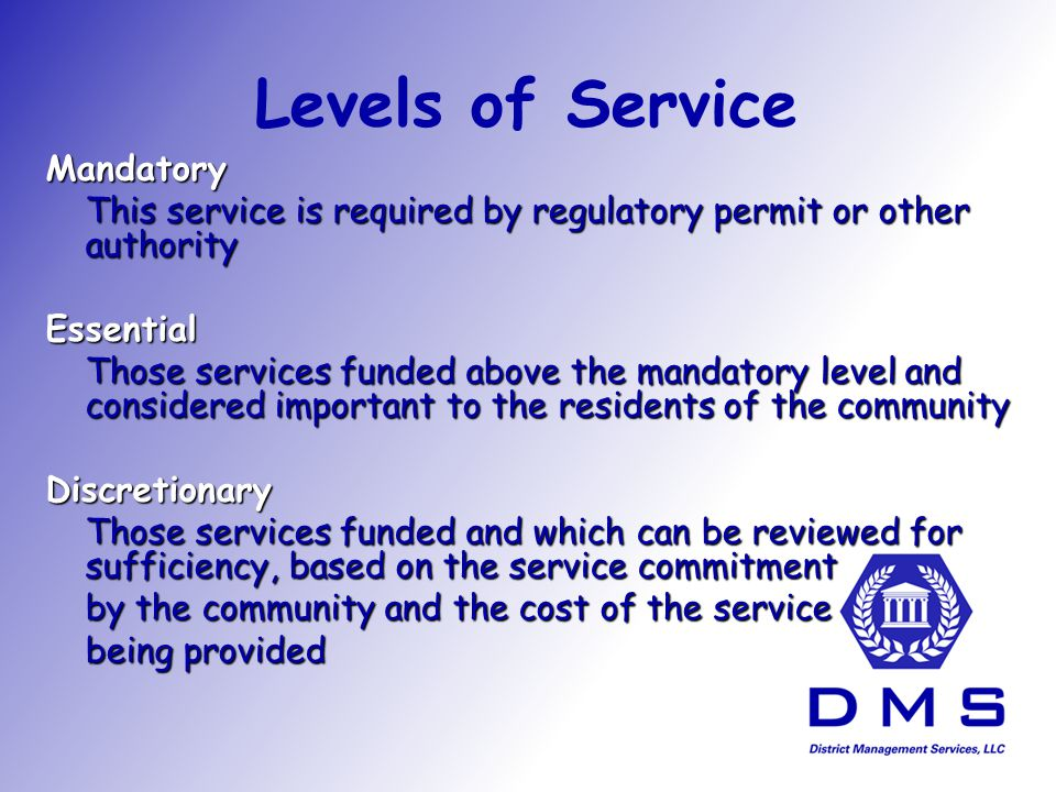 Levels of Service Mandatory This service is required by regulatory permit or other authority Essential Those services funded above the mandatory level and considered important to the residents of the community Discretionary Those services funded and which can be reviewed for sufficiency, based on the service commitment by the community and the cost of the service being provided