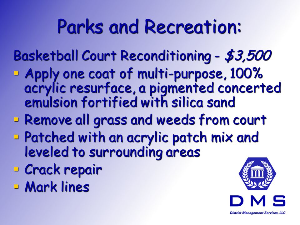 Parks and Recreation: Basketball Court Reconditioning - $3,500 Apply one coat of multi-purpose, 100% acrylic resurface, a pigmented concerted emulsion fortified with silica sand Apply one coat of multi-purpose, 100% acrylic resurface, a pigmented concerted emulsion fortified with silica sand Remove all grass and weeds from court Remove all grass and weeds from court Patched with an acrylic patch mix and leveled to surrounding areas Patched with an acrylic patch mix and leveled to surrounding areas Crack repair Crack repair Mark lines Mark lines
