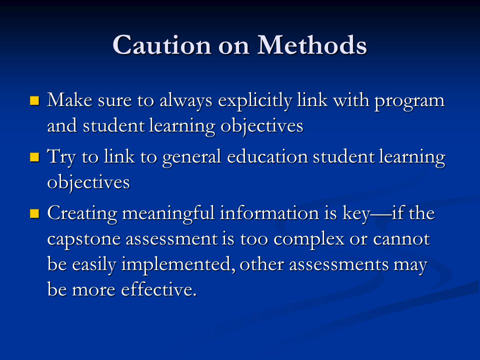 Caution on Methods Make sure to always explicitly link with program and student learning objectives Make sure to always explicitly link with program and student learning objectives Try to link to general education student learning objectives Try to link to general education student learning objectives Creating meaningful information is keyif the capstone assessment is too complex or cannot be easily implemented, other assessments may be more effective.