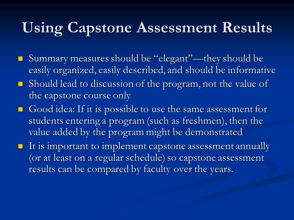 Using Capstone Assessment Results Summary measures should be elegantthey should be easily organized, easily described, and should be informative Summary measures should be elegantthey should be easily organized, easily described, and should be informative Should lead to discussion of the program, not the value of the capstone course only Should lead to discussion of the program, not the value of the capstone course only Good idea: If it is possible to use the same assessment for students entering a program (such as freshmen), then the value added by the program might be demonstrated Good idea: If it is possible to use the same assessment for students entering a program (such as freshmen), then the value added by the program might be demonstrated It is important to implement capstone assessment annually (or at least on a regular schedule) so capstone assessment results can be compared by faculty over the years.