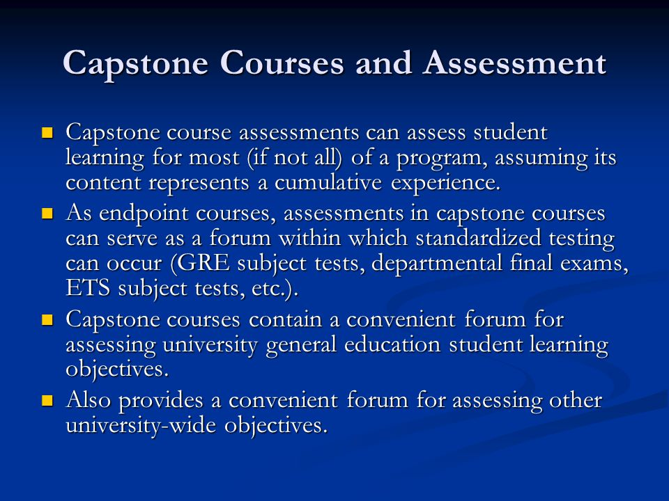 This Presentations Purpose Describe the process of setting up a capstone assessment plan Introduce some assessment methods used in capstone courses Discuss methods of using the results of capstone assessment to evaluate departmental student learning goals