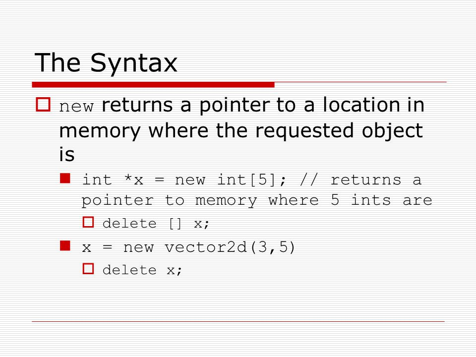 The Syntax new returns a pointer to a location in memory where the requested object is int *x = new int[5]; // returns a pointer to memory where 5 ints are delete [] x; x = new vector2d(3,5) delete x;