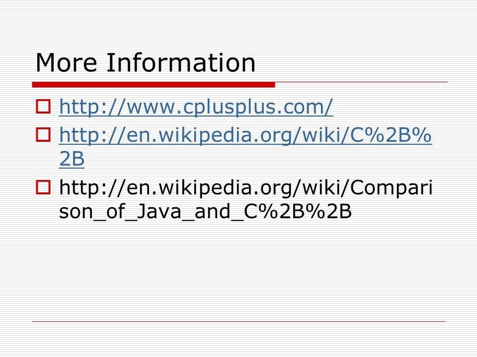 More Information http://www.cplusplus.com/ http://en.wikipedia.org/wiki/C%2B% 2B http://en.wikipedia.org/wiki/C%2B% 2B http://en.wikipedia.org/wiki/Compari son_of_Java_and_C%2B%2B