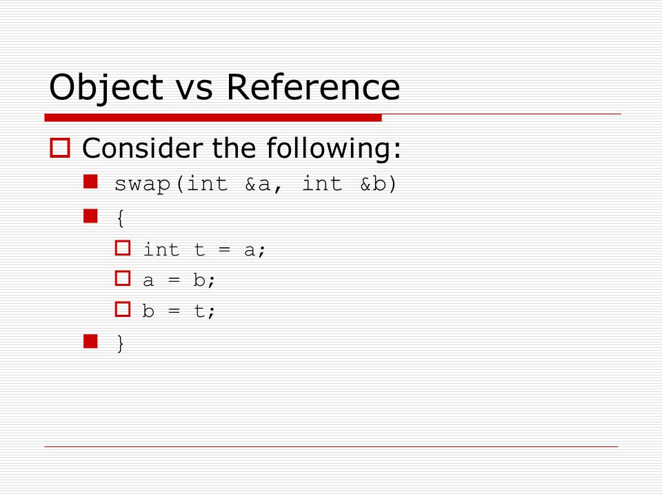 Object vs Reference Consider the following: swap(int &a, int &b) { int t = a; a = b; b = t; }