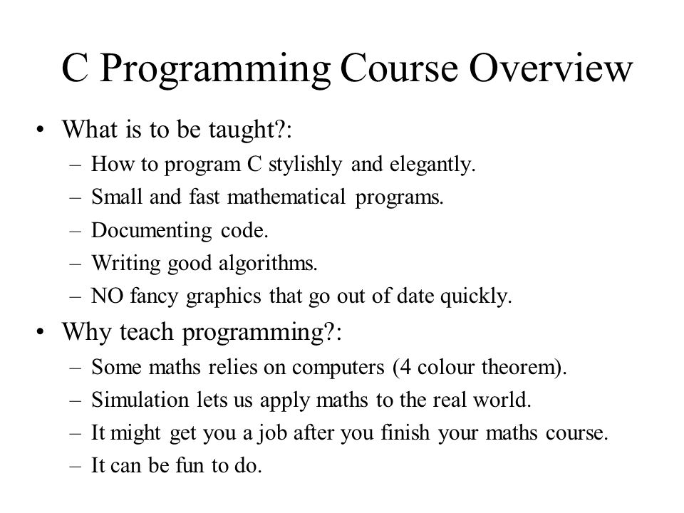 C Programming Course Overview What is to be taught?: –How to program C stylishly and elegantly.