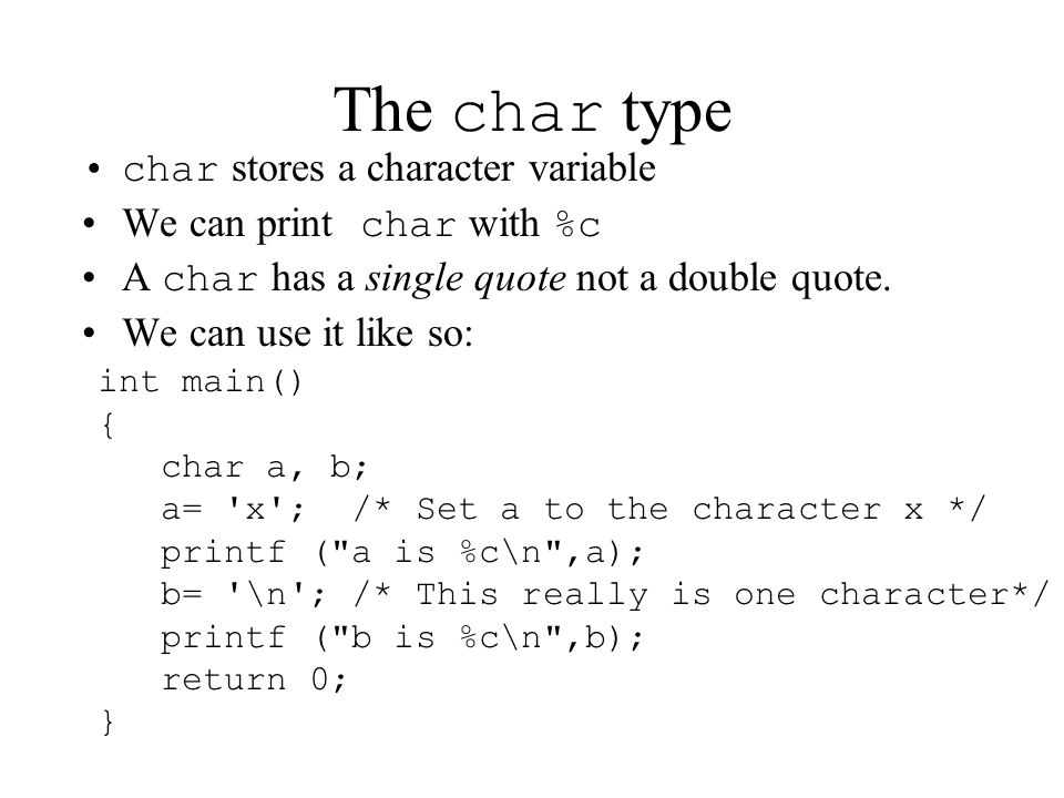 The char type char stores a character variable We can print char with %c A char has a single quote not a double quote.