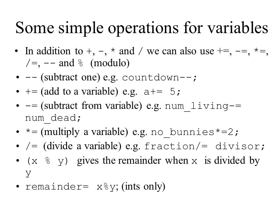 Some simple operations for variables In addition to +, -, * and / we can also use +=, -=, *=, /=, -- and % (modulo) -- (subtract one) e.g.