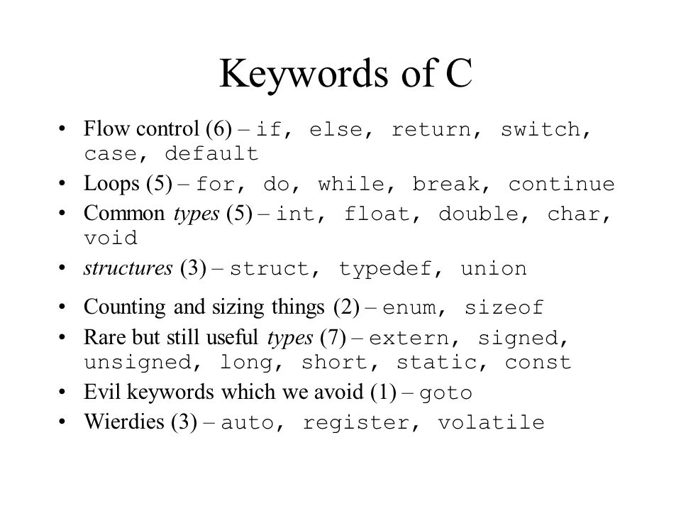 Keywords of C Flow control (6) – if, else, return, switch, case, default Loops (5) – for, do, while, break, continue Common types (5) – int, float, double, char, void structures (3) – struct, typedef, union Counting and sizing things (2) – enum, sizeof Rare but still useful types (7) – extern, signed, unsigned, long, short, static, const Evil keywords which we avoid (1) – goto Wierdies (3) – auto, register, volatile