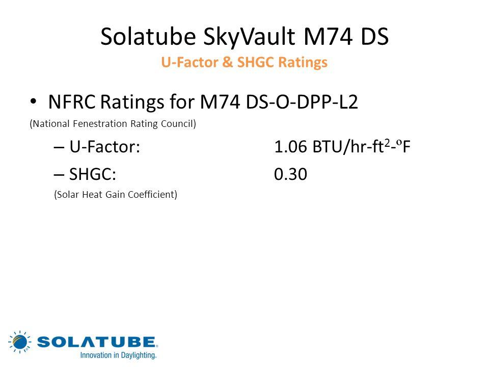 Solatube SkyVault M74 DS U-Factor & SHGC Ratings NFRC Ratings for M74 DS-O-DPP-L2 (National Fenestration Rating Council) – U-Factor:1.06 BTU/hr-ft 2 -