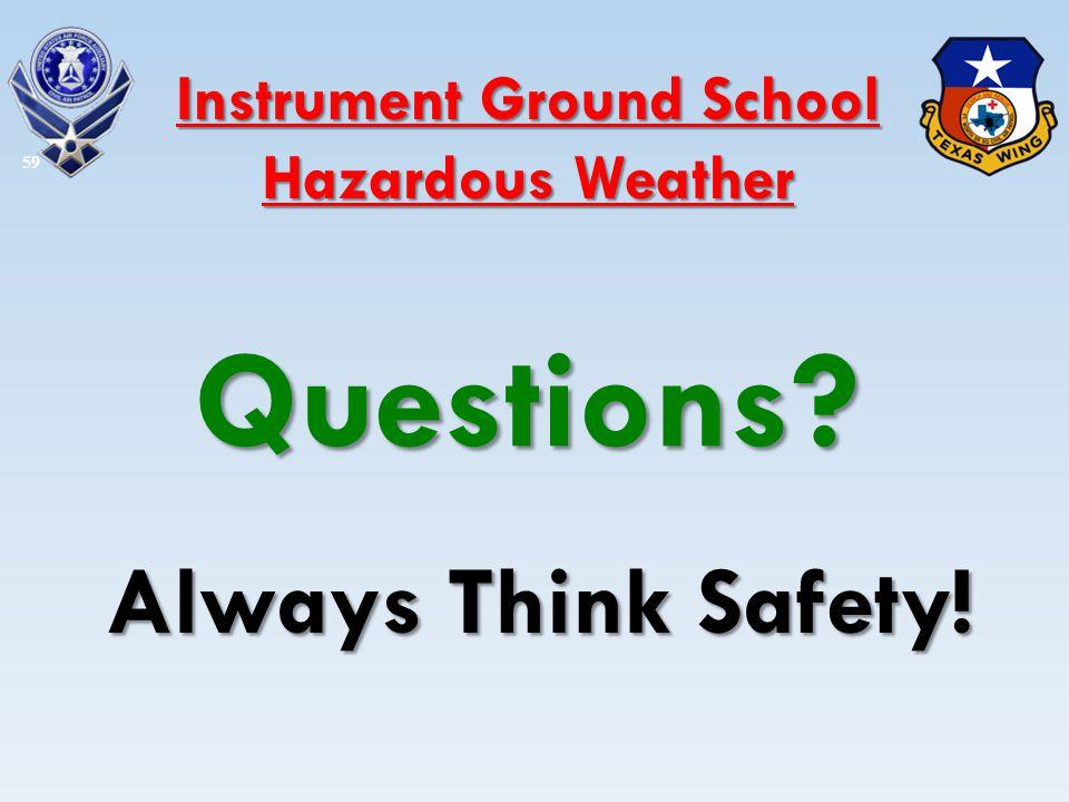 Questions? Always Think Safety! 59 Instrument Ground School Hazardous Weather