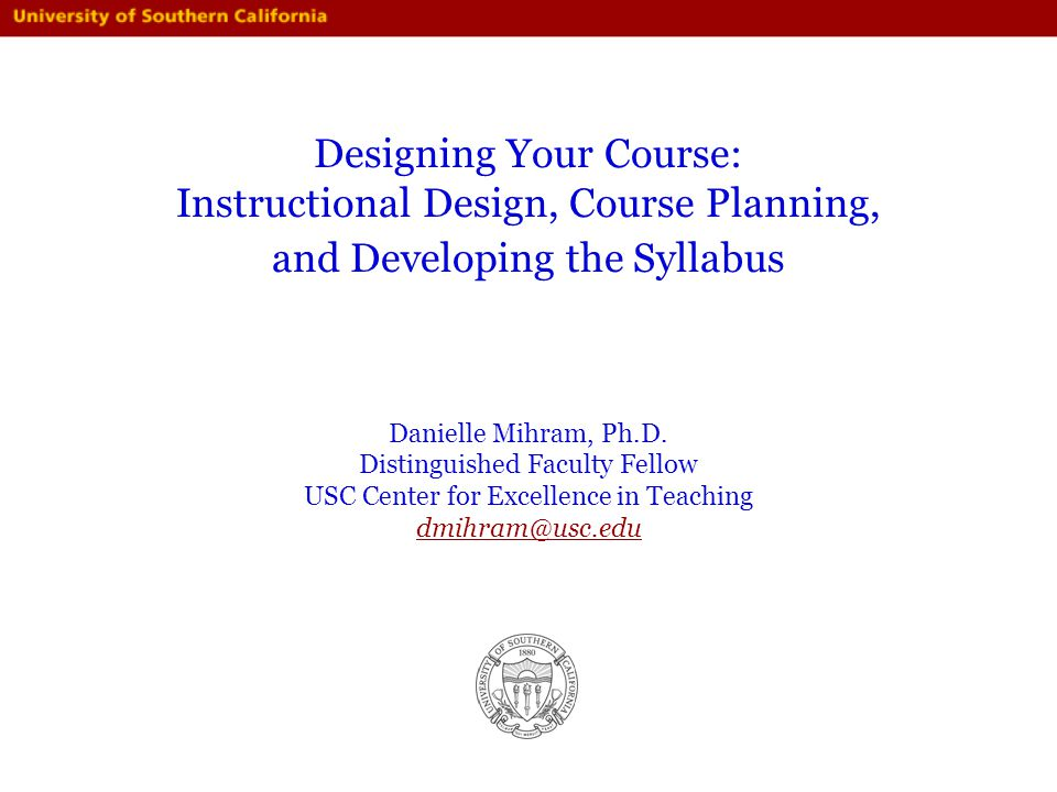 Designing Your Course: Instructional Design, Course Planning, and Developing the Syllabus Danielle Mihram, Ph.D. Distinguished Faculty Fellow USC Cent