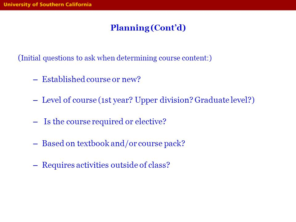 Planning (Contd) ( Initial questions to ask when determining course content:) –Established course or new? –Level of course (1st year? Upper division?