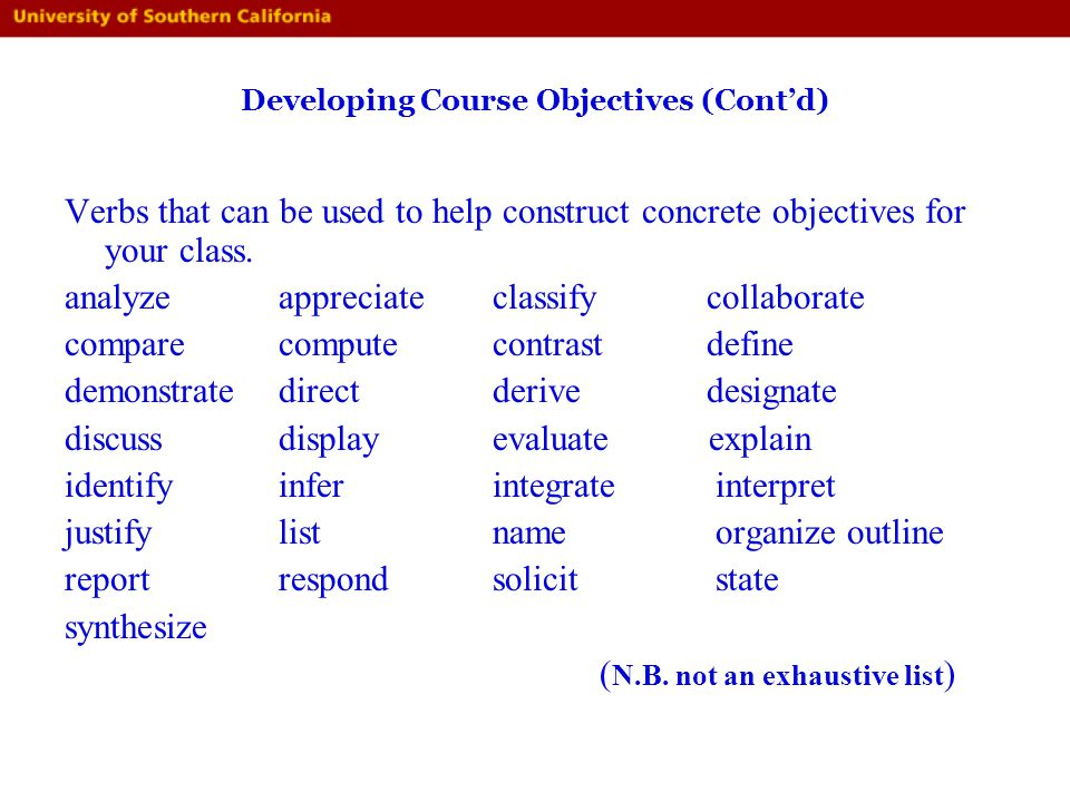 Developing Course Objectives (Contd) Verbs that can be used to help construct concrete objectives for your class. analyze appreciate classify collabor
