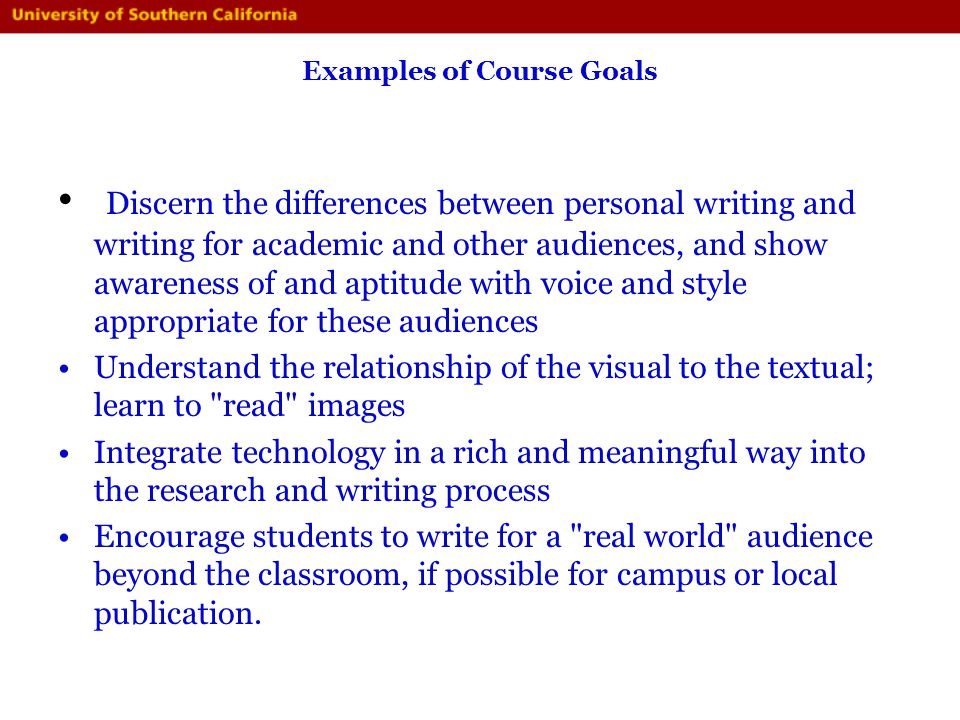 Examples of Course Goals Discern the differences between personal writing and writing for academic and other audiences, and show awareness of and apti