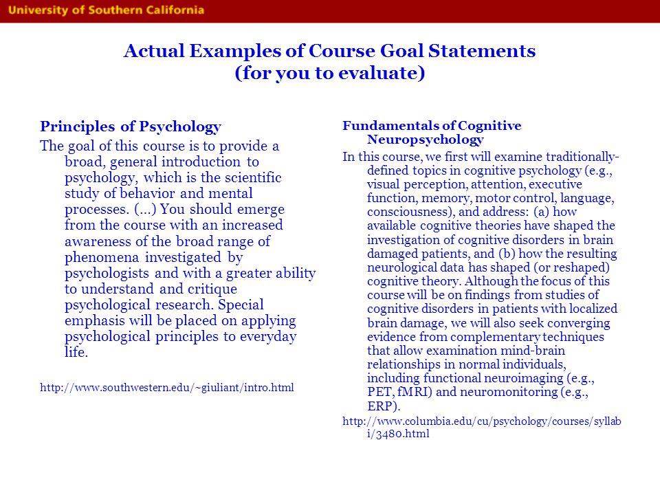 Actual Examples of Course Goal Statements (for you to evaluate) Principles of Psychology The goal of this course is to provide a broad, general introd