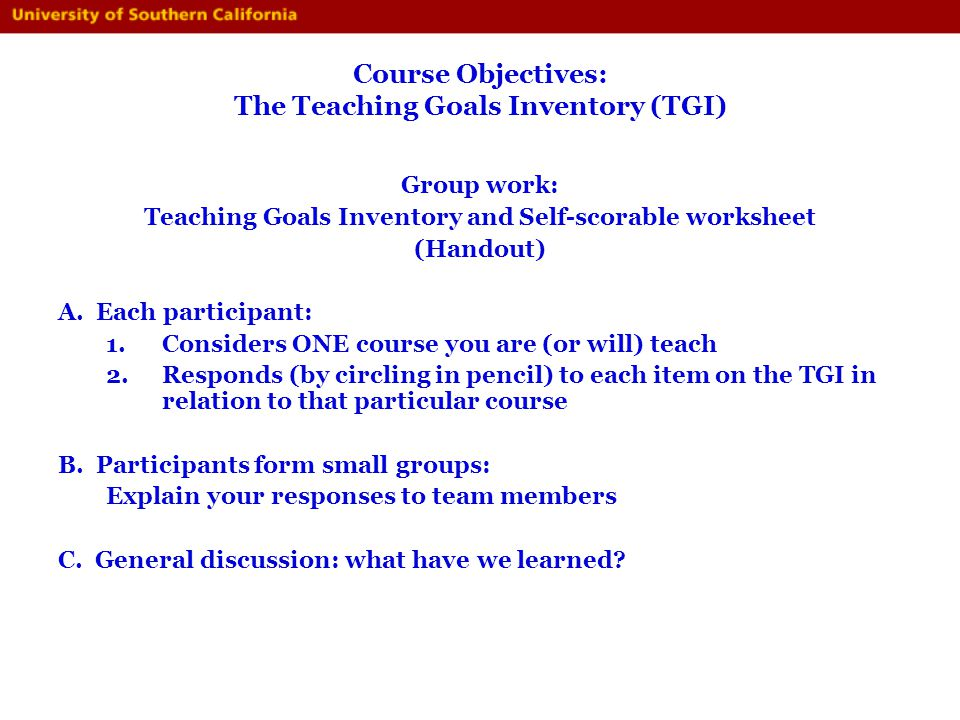 Course Objectives: The Teaching Goals Inventory (TGI) Group work: Teaching Goals Inventory and Self-scorable worksheet (Handout) A. Each participant: