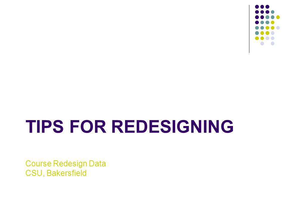 Course Redesign Data CSU, Bakersfield TIPS FOR REDESIGNING