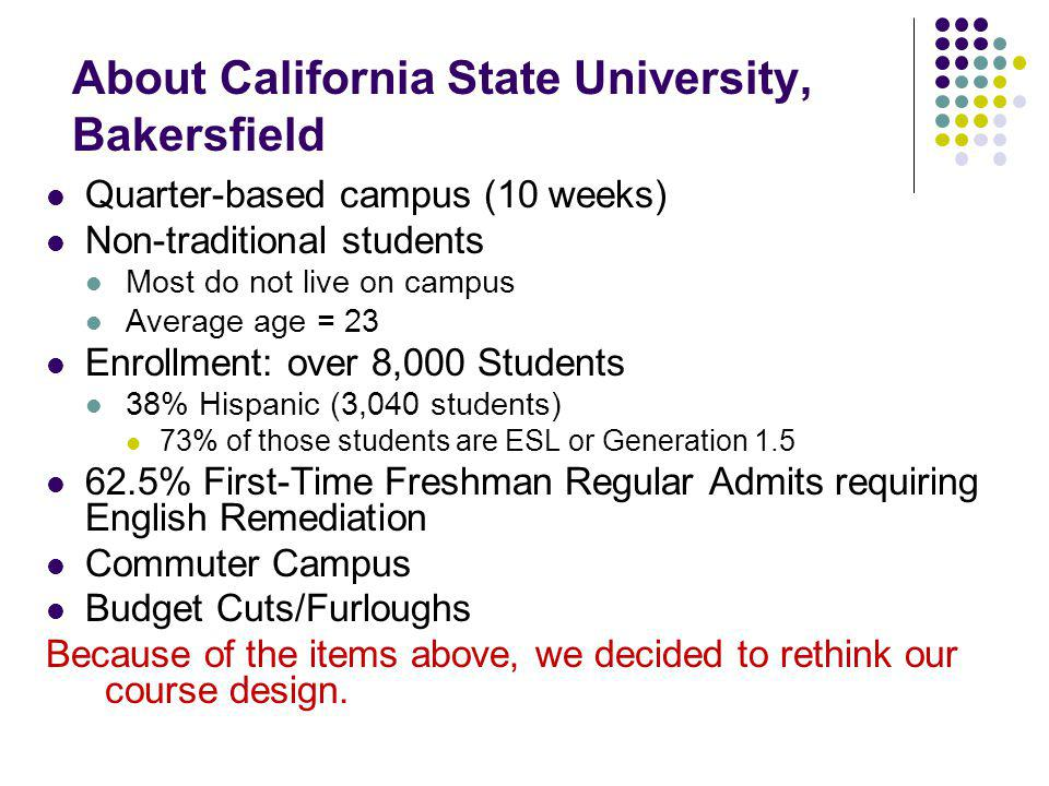 About California State University, Bakersfield Quarter-based campus (10 weeks) Non-traditional students Most do not live on campus Average age = 23 Enrollment: over 8,000 Students 38% Hispanic (3,040 students) 73% of those students are ESL or Generation 1.5 62.5% First-Time Freshman Regular Admits requiring English Remediation Commuter Campus Budget Cuts/Furloughs Because of the items above, we decided to rethink our course design.
